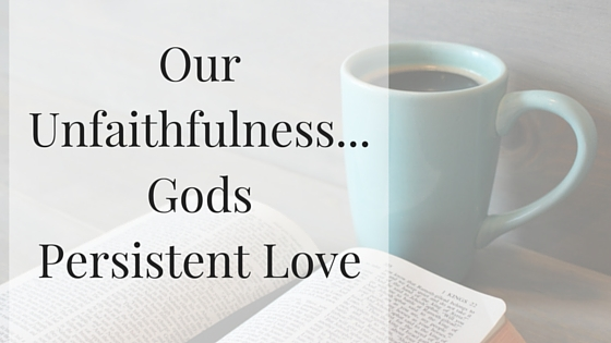 Our Unfaithfulness...Gods Persistent Love