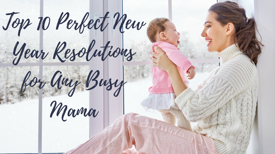 top 10 perfect new year resolutions for any busy mama
